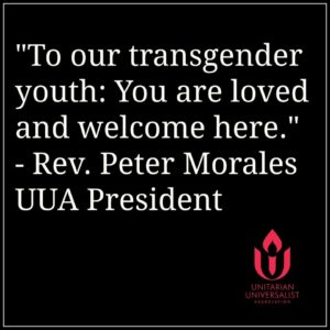 White text against black reads, 'To our transgender youth: You are loved and welcome here. - Rev. Peter Morales / UUA President.' UUA chalice-and-flame logo is displayed in red in lower right corner